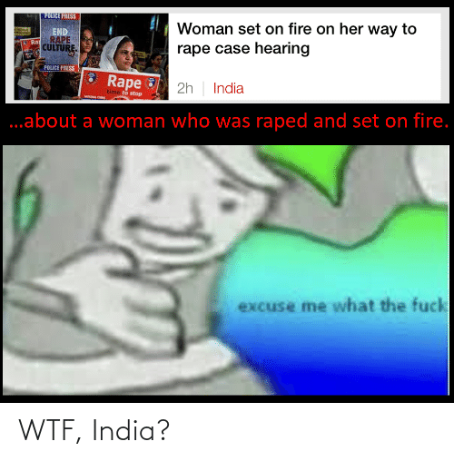 Fire, Police, and Reddit: POLICE PRESS  Woman set on fire on her way to  END  RAPE  rape case hearing  CULTURE  POLICE PRESS  Rape  2h | India  time to stop  ..about a woman who was raped and set on fire.  excuse me what the fuck WTF, India?