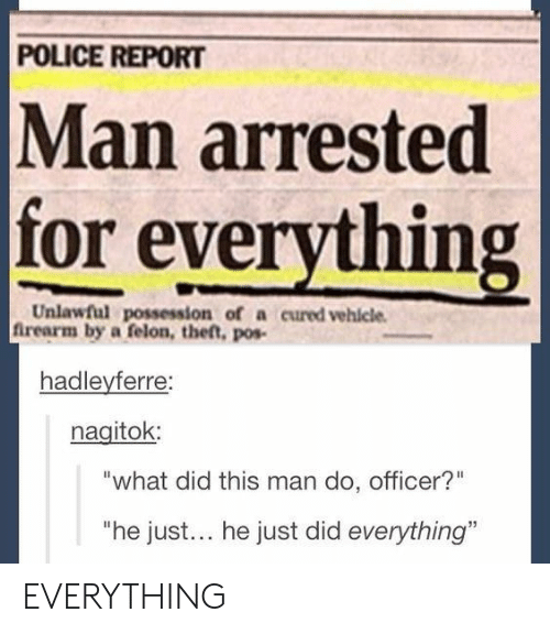 """Man Arrested For Everything: POLICE REPORT  Man arrested  for everything  Unlawful possession of a cured vehlcle  frearm by a felon, thet, pos-  hadleyferre:  nagitok  """"what did this man do, officer?""""  """"he just... he just did everything"""" EVERYTHING"""
