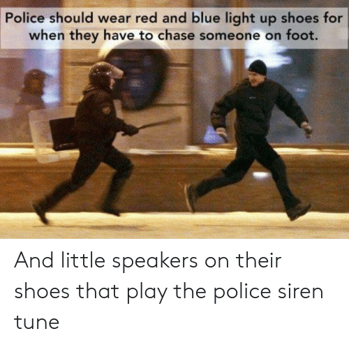 Redness: Police should wear red and blue light up shoes for  when they have to chase someone on foot. And little speakers on their shoes that play the police siren tune