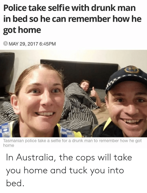 Drunk, Police, and Selfie: Police take selfie with drunk man  in bed so he can remember how he  got home  MAY 29, 2017 6:45PM  Tasmanian police take a selfie for a drunk man to remember how he got  home In Australia, the cops will take you home and tuck you into bed.