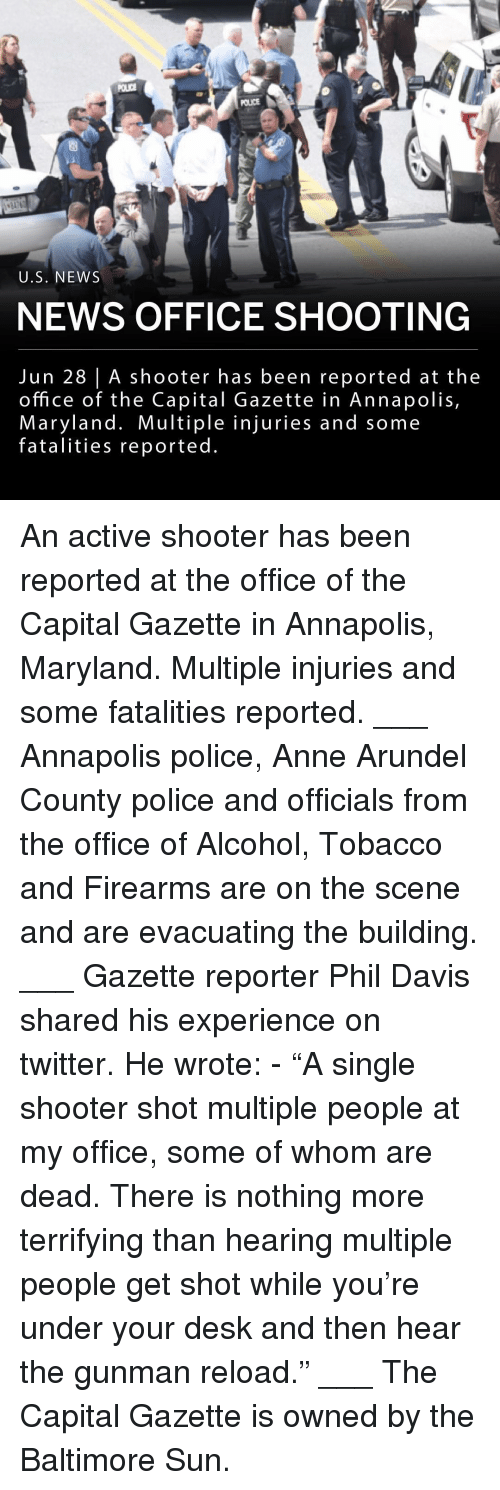 "Gazette: POLICE  U.S. NEWS  NEWS OFFICE SHOOTING  Jun 28 | A shooter has been reported at the  office of the Capital Gazette in Annapolis,  Maryland. Multiple injuries and some  fatalities reported An active shooter has been reported at the office of the Capital Gazette in Annapolis, Maryland. Multiple injuries and some fatalities reported. ___ Annapolis police, Anne Arundel County police and officials from the office of Alcohol, Tobacco and Firearms are on the scene and are evacuating the building. ___ Gazette reporter Phil Davis shared his experience on twitter. He wrote: - ""A single shooter shot multiple people at my office, some of whom are dead. There is nothing more terrifying than hearing multiple people get shot while you're under your desk and then hear the gunman reload."" ___ The Capital Gazette is owned by the Baltimore Sun."