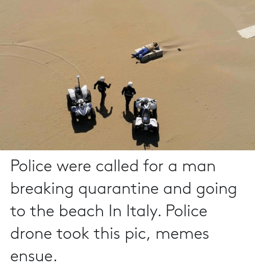 Drone, Memes, and Police: Police were called for a man breaking quarantine and going to the beach In Italy. Police drone took this pic, memes ensue.