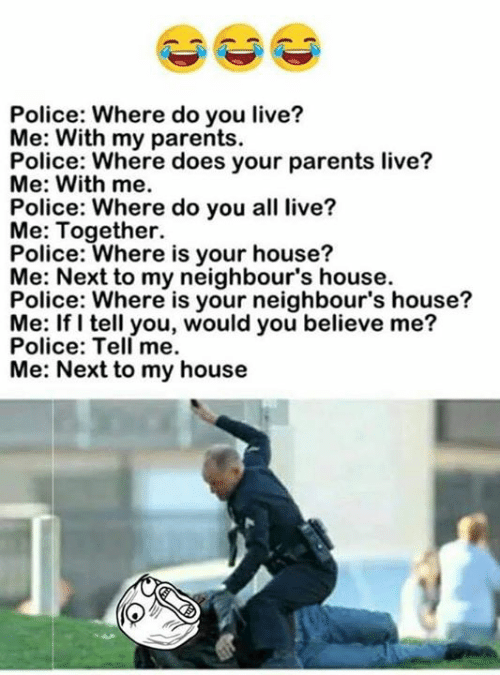 neighbours: Police: Where do you live?  Me: With my parents  Pofiowj twhere does your parents live?  Me: With me  Police: Where do you all live?  Me: Together.  Police: Where is your house?  Me: Next to my neighbour's house.  Police: Where is your neighbour's house?  Me: If I tell you, would you believe me?  Police: Tell me.  Me: Next to my house