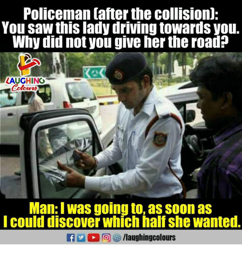 Sawing: Policeman tafter the collisionl:  You saw this lady driving towards you.  Why did not you give her the road?  LAUGHING  Colow  Man: I was going to, as soon as  Icould discover which half she wanted.
