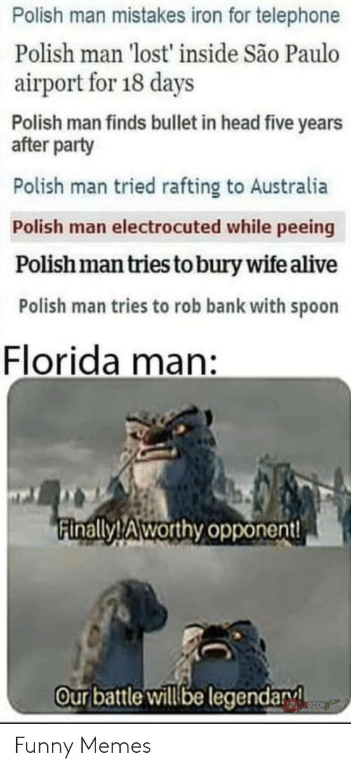 Alive, Florida Man, and Funny: Polish man mistakes iron for telephone  Polish man 'lost' inside São Paulo  airport for 18 days  Polish man finds bullet in head five years  after party  Polish man tried rafting to Australia  Polish man electrocuted while peeing  Polishman tries to bury wife alive  Polish man tries to rob bank with spoon  Florida  man:  Finally!Aworthy opponent!  Ourbattle will be legendary  DZIDY Funny Memes