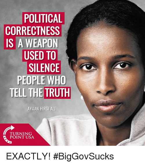 Political Correctness: POLITICAL  CORRECTNESS  IS A WEAPON  USED TO  SILENCE  PEOPLE WHO  TELL THE TRUTH  AYAAN HIRSI ALL  TURNING  POINT USA EXACTLY! #BigGovSucks