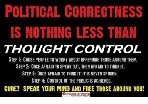 Political Correctness: POLITICAL CORRECTNESS  IS NOTHING LESS THAN  THOUGHT CONTROL  STEP CAUSE PEOPLE TO WORRY ABOUT OFFENDING THOSE AROUND THEM.  STEP 2: ONCE AFRAID TO SPEAK OUT, THEN AFRAID TO THINK IT.  STEP 3: ONCE AFRAID TO THINK IT, IT IS NEVER SPOKEN.  STEP 4: CONTROL OF THE PUBLIC IS ACHIEVED.  CURE? SPEAK YOUR MIND AND FREE THOSE AROUND YOU!  es for