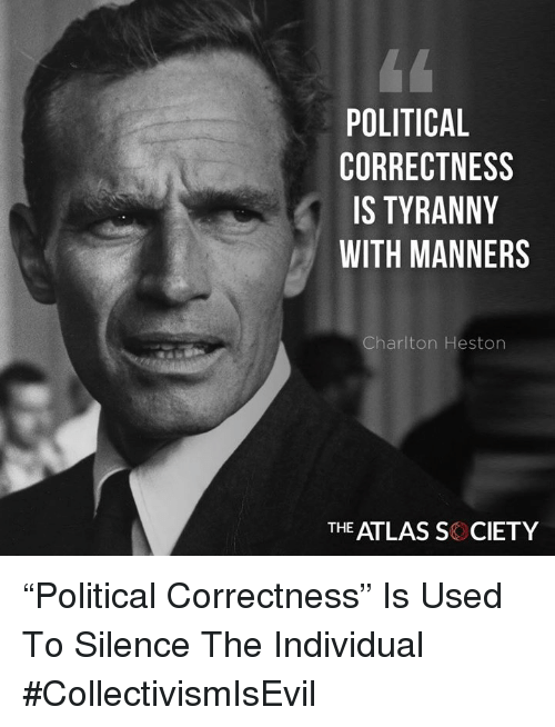 """Political Correctness: POLITICAL  CORRECTNESS  IS TYRANNY  WITH MANNERS  Charlton Heston  THE ATLAS S CIETY """"Political Correctness"""" Is Used To Silence The Individual #CollectivismIsEvil"""