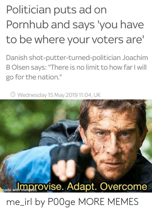 "Dank, Memes, and Pornhub: Politician puts ad on  Pornhub and says you have  to be where your voters are  Danish shot-putter-turned-politician Joachim  B Olsen says: ""There is no limit to how far I will  go for the nation.""  O Wednesday 15 May 2019 11:04, UK  ed wloprovise. Adapt. Overcome  made with mehgatic me_irl by P00ge MORE MEMES"