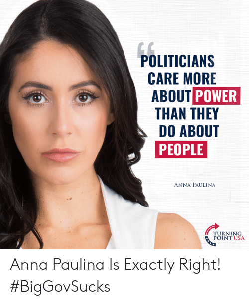 Turning Point Usa: POLITICIAN:S  CARE MORE  ABOUT POWER  THAN THEY  DO ABOUT  PEOPLE  ANNA PAULINA  TURNING  POINT USA Anna Paulina Is Exactly Right! #BigGovSucks