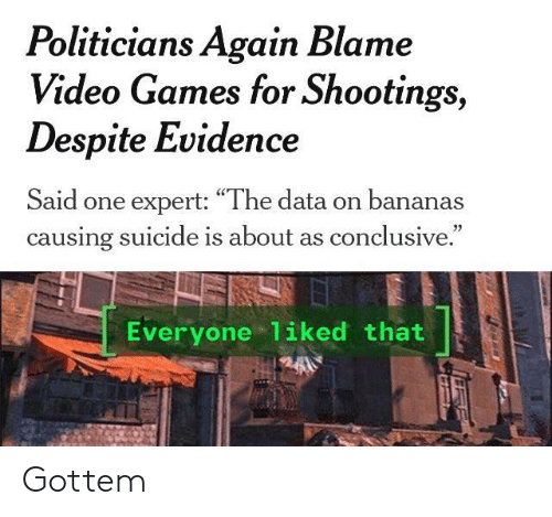 """Video Games, Games, and Suicide: Politicians Again Blame  Video Games for Shootings,  Despite Evidence  Said one expert: """"The data on bananas  causing suicide is about as conclusive.  Everyone 1iked that Gottem"""