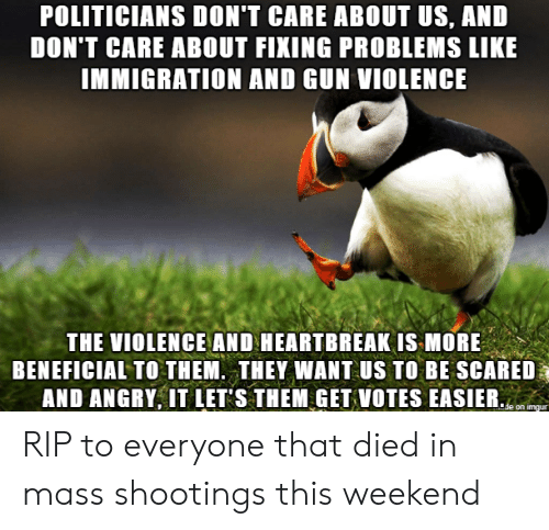 Imgur, Immigration, and Angry: POLITICIANS DON'T CARE ABOUT US, AND  DON'T CARE ABOUT FIXING PROBLEMS LIKE  IMMIGRATION AND GUN VIOLENCE  THE VIOLENCE AND HEARTBREAK IS MORE  BENEFICIAL TO THEM. THEY WANT US TO BE SCARED  AND ANGRY, IT LET S THEM GET VOTES EASIER.  de on imgur RIP to everyone that died in mass shootings this weekend