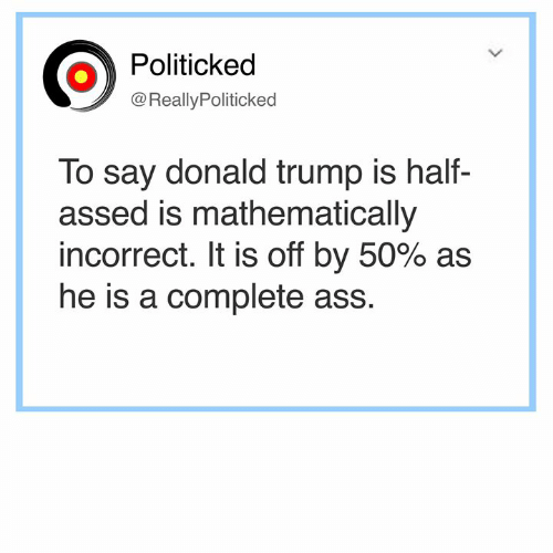 Ass, Donald Trump, and Memes: Politicked  @Really Politicked  To say donald trump is half-  assed is mathematically  incorrect. It is off by 50% as  he is a complete ass.