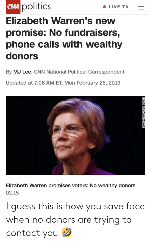 cnn.com, Elizabeth Warren, and Phone: politics  ENN C  Elizabeth Warren's new  promise: No fundraisers,  phone calls with wealthy  donors  By MJ Lee, CNN National Political Correspondent  Updated at 7:06 AM ET, Mon February 25, 2019  LIVE TV  Elizabeth Warren promises voters: No wealthy donors  02:15 I guess this is how you save face when no donors are trying to contact you 🤣