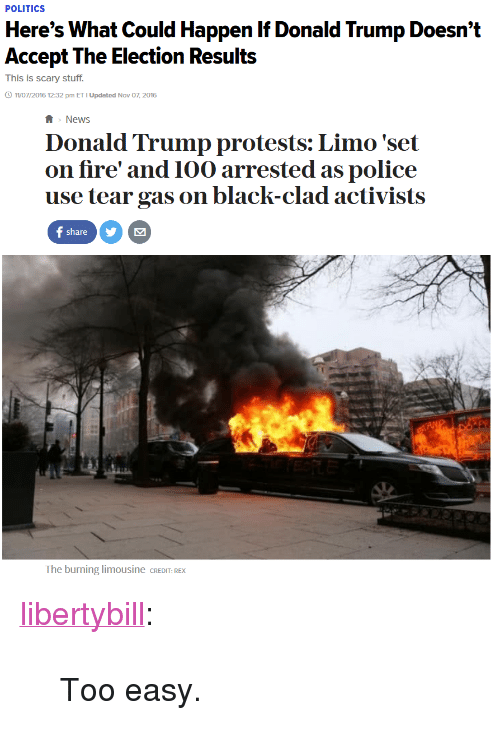 "Donald Trump, Fire, and News: POLITICS  Here's What Could Happen If Donald Trump Doesn't  Accept The Election Results  This is scary stuff.  11/07/2016 12:32 pm ET I Updated Nov 07, 2016   News  Donald Trump protests: Limo 'set  on fire' and 10o arrested as police  use tear gas on black-clad activists  C)  The burning limousine CREDIT: REX <p><a href=""https://libertybill.tumblr.com/post/156141232607/too-easy"" class=""tumblr_blog"">libertybill</a>:</p>  <blockquote><p>Too easy.<br/></p></blockquote>"