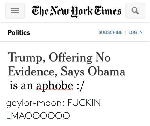 Obama, Politics, and Tumblr: Politics  SUBSCRIBE LOG IN  Trump, Offering No  Evidence, Says Obama  is an aphobe :/ gaylor-moon:  FUCKIN LMAOOOOOO