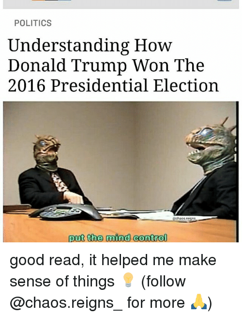 Trump Won: POLITICS  Understanding How  Donald Trump Won The  2016 Presidential Election  haos.  put the mind control good read, it helped me make sense of things 💡 (follow @chaos.reigns_ for more 🙏)