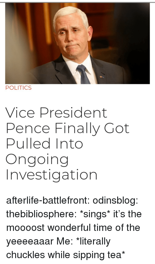sipping tea: POLITICS  Vice President  Pence Finally Got  Pulled Into  Ongoing  Investigation afterlife-battlefront:  odinsblog:  thebibliosphere: *sings* it's the moooost wonderful time of the yeeeeaaar   Me: *literally chuckles while sipping tea*