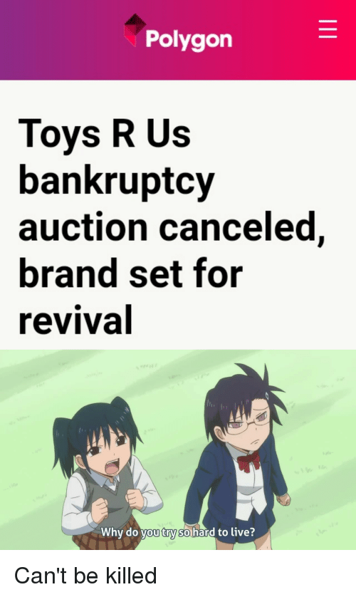 Anime, Toys R Us, and Bankruptcy: Polygon  Toys R Us  bankruptcy  auction canceled,  brand set for  revival  Why do you try so hard to live?