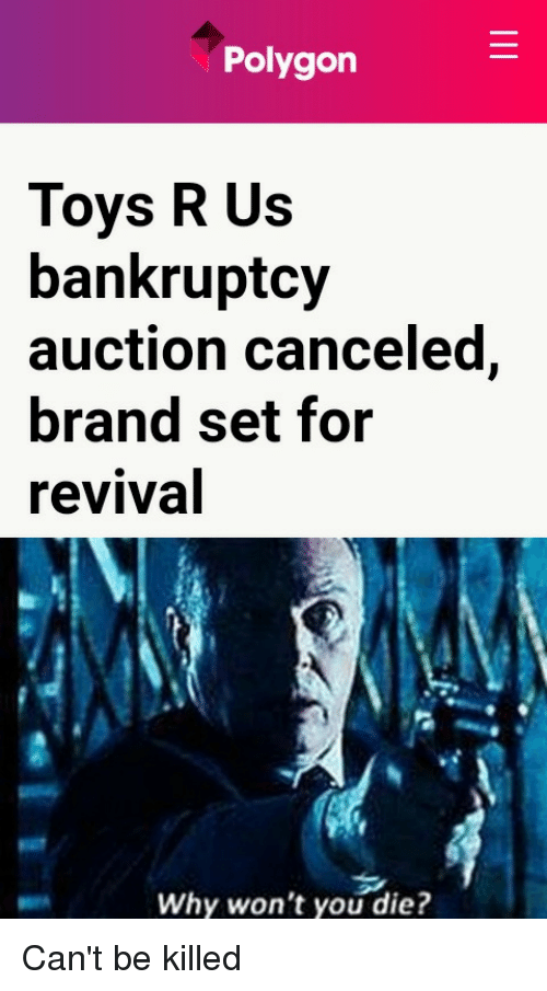 Reddit, Toys R Us, and Bankruptcy: Polygon  Toys R Us  bankruptcy  auction canceled,  brand set for  revival  Why won't you die?