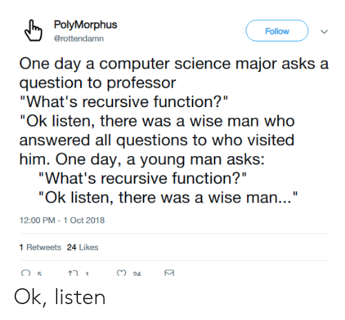 "Computer, Science, and Computer Science: PolyMorphus  Follow  @rottendamn  One day a computer science major asks a  question to professor  ""What's recursive function?""  ""Ok listen, there was a wise man who  answered all questions to who visited  him. One day, a young man asks:  ""What's recursive function?""  ""Ok listen, there was a wise man...""  12:00 PM -1 Oct 2018  1 Retweets 24 Likes Ok, listen"