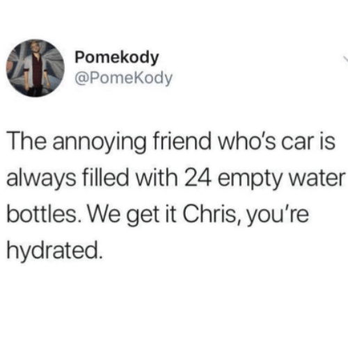 Water, Annoying, and Car: Pomekody  @PomeKody  The annoying friend who's car is  always filled with 24 empty water  bottles. We get it Chris, you're  hydrated.