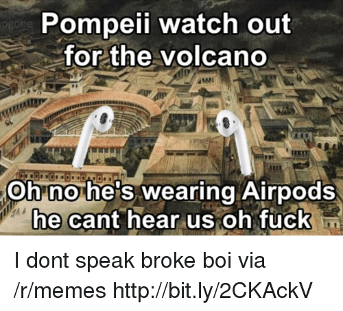 pompeii: Pompeii watch out  for the volcano  og  ANA  Oh no he's wearing Airpods  ne cant near us oh Tuckn I dont speak broke boi via /r/memes http://bit.ly/2CKAckV
