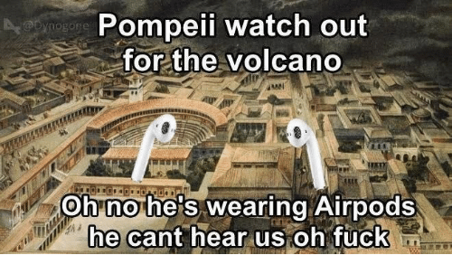 pompeii: Pompeii watch out  for the volcano  Ohnohe's wearing Airpods  hecant hear us oh fuck