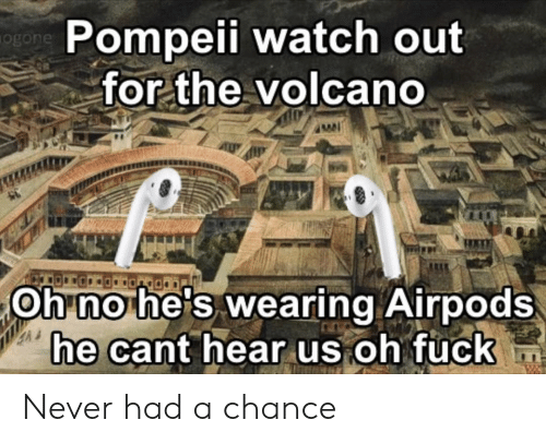 pompeii: Pompeii watch out  ogon  for the volcano  Oh no he's wearing Airpods  he cant hear us oh fuck Never had a chance