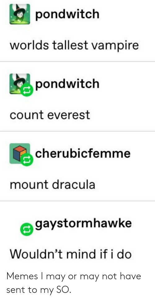 Mount: pondwitch  worlds tallest vampire  pondwitch  count everest  cherubicfemme  mount dracula  gaystormhawke  Wouldn't mind if i do Memes I may or may not have sent to my SO.