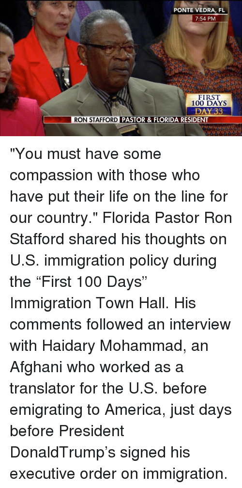 """executions: PONTE VEDRA, FL  7:54 PM  FIRST  100 DAYS  DAY 33  RON STAFFORD  PASTOR & FLORIDA RESIDENT """"You must have some compassion with those who have put their life on the line for our country."""" Florida Pastor Ron Stafford shared his thoughts on U.S. immigration policy during the """"First 100 Days"""" Immigration Town Hall. His comments followed an interview with Haidary Mohammad, an Afghani who worked as a translator for the U.S. before emigrating to America, just days before President DonaldTrump's signed his executive order on immigration."""