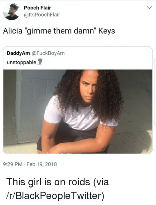 "pooch: Pooch Flair  @ltsPoochFlair  Alicia ""gimme them damn"" Keys  DaddyAm @FuckBoyAm  unstoppable  9:29 PM Feb 19, 2018 <p>This girl is on roids (via /r/BlackPeopleTwitter)</p>"