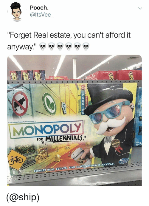 "pooch: Pooch.  @ltsVee_  ""Forget Real estate, you can't afford it  A F  R U  K L  Fast-Dealing Property Trading Game s  MONOPOLY  FOR MILLENNIALS  bro  AGE  FORGET REAL ESTATE. YOU CAN'T AFFORD IT ANYWAY. (@ship)"
