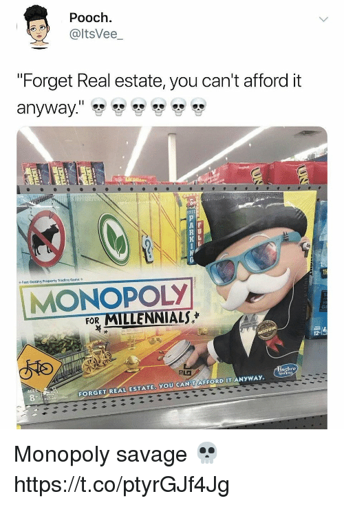 "Monopoly, Savage, and Millennials: Pooch.  @ltsVee_  ""Forget Real estate, you can't afford it  REE  A F  R U  Fast-Dealing Property Trading Game  MONOPOLY  FOR MILLENNIALS  asbro  AGE  FORGET REAL ESTATE. YOU CAN'T AFFORD IT ANYWAY. Monopoly savage 💀 https://t.co/ptyrGJf4Jg"