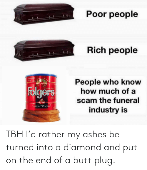 Diamond: Poor people  Rich people  Automalic  Drip  People who know  how much of a  Folgers  Mountaun Gran  Cofee  scam the funeral  Aroma Roasted  NET  industry is TBH I'd rather my ashes be turned into a diamond and put on the end of a butt plug.