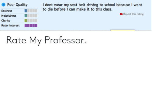 Die Before: Poor Quality  I dont wear my seat belt driving to school because I want  to die before I can make it to this class  Easiness  Helpfulness  Clarity  Rater Interest I  Report this rating  Rate My Professor.