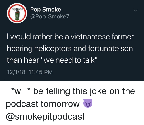"Memes, Pop, and Tomorrow: Pop Smoke  @Pop_Smoke7  Pop Smoke  M18  I would rather be a vietnamese farmer  hearing helicopters and fortunate son  than hear ""we need to talk""  12/1/18, 11:45 PM I *will* be telling this joke on the podcast tomorrow 😈 @smokepitpodcast"
