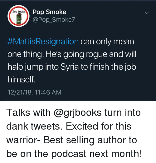 Mean One: Pop Smoke  @Pop_Smoke7  Pop Smoke  M18  #MattisResignation can only mean  one thing. He's going rogue and will  halo jump into Syria to finish the job  himself  12/21/18, 11:46 AM Talks with @grjbooks turn into dank tweets. Excited for this warrior- Best selling author to be on the podcast next month!