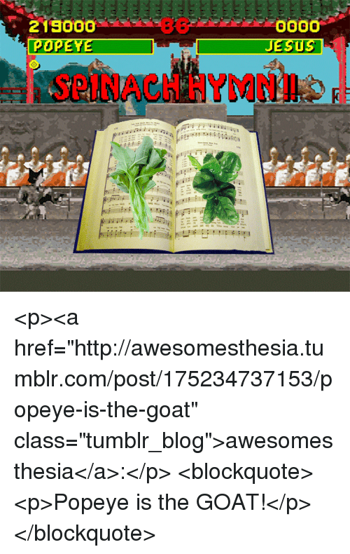 "Pop, Tumblr, and Goat: Pop  SPINACH HYMNI <p><a href=""http://awesomesthesia.tumblr.com/post/175234737153/popeye-is-the-goat"" class=""tumblr_blog"">awesomesthesia</a>:</p>  <blockquote><p>Popeye is the GOAT!</p></blockquote>"