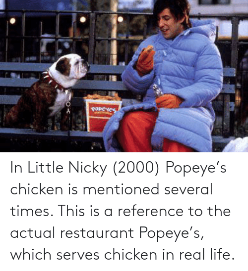 Popeye: POPCHES In Little Nicky (2000) Popeye's chicken is mentioned several times. This is a reference to the actual restaurant Popeye's, which serves chicken in real life.