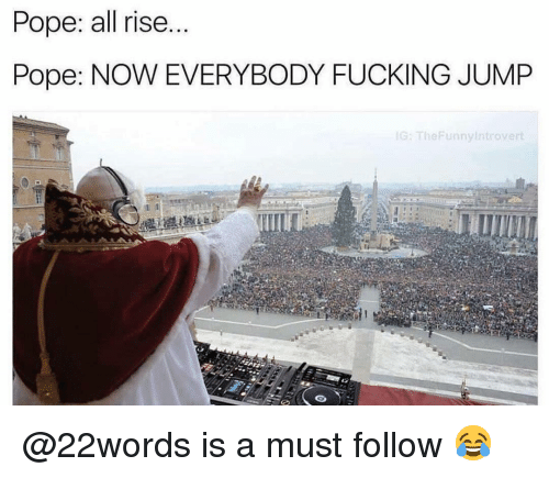 Fucking, Memes, and Pope Francis: Pope: all rise...  Pope: NOW EVERYBODY FUCKING JUMP  G: TheFunnyIntrovert @22words is a must follow 😂
