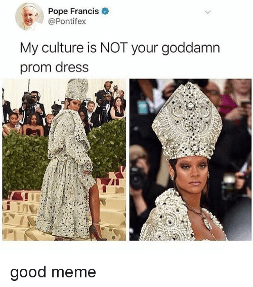 Prom Dress: Pope Francis  @Pontifex  My culture is NOT your goddamn  prom dress good meme
