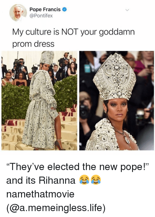 """Prom Dress: Pope Francis  @Pontifex  My culture is NOT your goddamn  prom dress """"They've elected the new pope!"""" and its Rihanna 😂😂 namethatmovie (@a.memeingless.life)"""