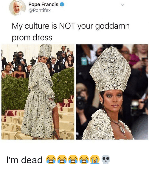 Prom Dress: Pope Francis  @Pontifex  My culture is NOT your goddamn  prom dress I'm dead 😂😂😂😂😭💀