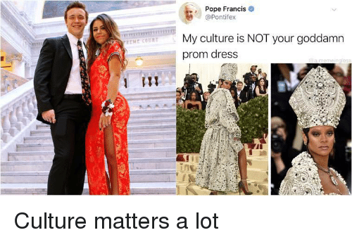 Prom Dress: Pope Francis  @Pontifex  My culture is NOT your goddamn  prom dress Culture matters a lot