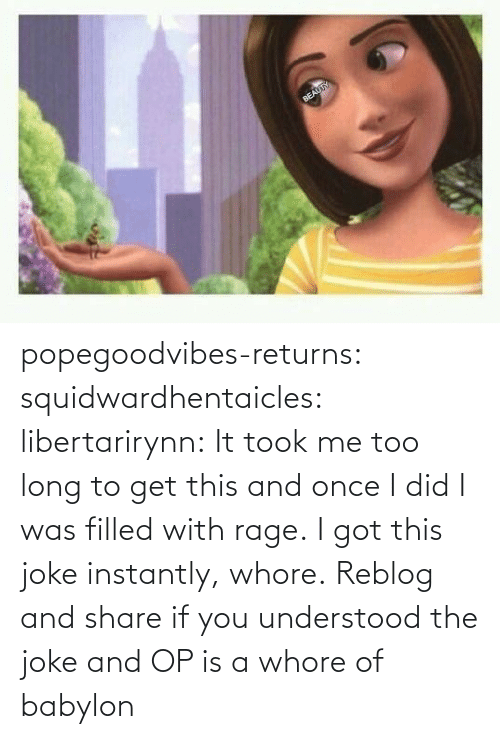 I Was: popegoodvibes-returns:  squidwardhentaicles:  libertarirynn: It took me too long to get this and once I did I was filled with rage. I got this joke instantly, whore.  Reblog and share if you understood the joke and OP is a whore of babylon