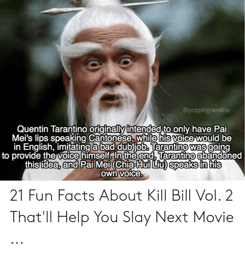 pai mei: @poppingremlins  Quentin Tarantino originally intended to only have Pai  Mei's lips speaking Cantonese, while his voice would be  in English, imitating a bad dubjob. Tarantino was going  to provide the voice himself, In the end, Tarantino abandoned  this tidea, and Pai Mei (Chia Hui Liu) speaks in his  Own voice 21 Fun Facts About Kill Bill Vol. 2 That'll Help You Slay Next Movie ...
