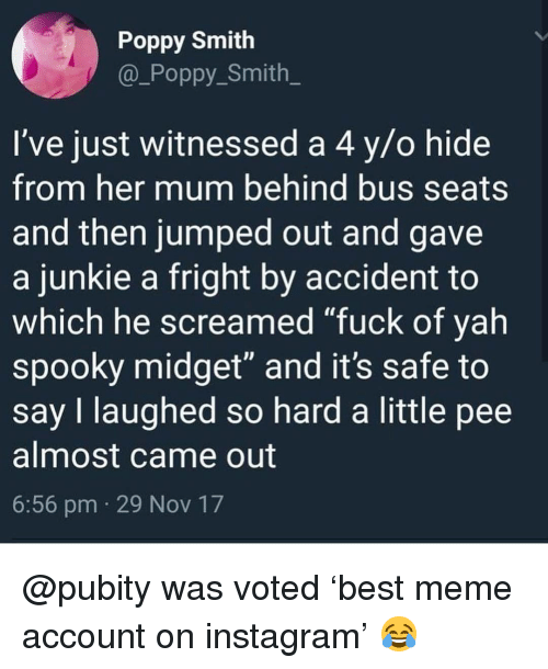 "junkie: Poppy Smith  @_Poppy Smith  I've just witnessed a 4 y/o hide  from her mum behind bus seats  and then jumped out and gave  a junkie a fright by accident to  which he screamed ""fuck of yah  spooky midget"" and it's safe to  say I laughed so hard a little pee  almost came out  6:56 pm 29 Nov 17 @pubity was voted 'best meme account on instagram' 😂"