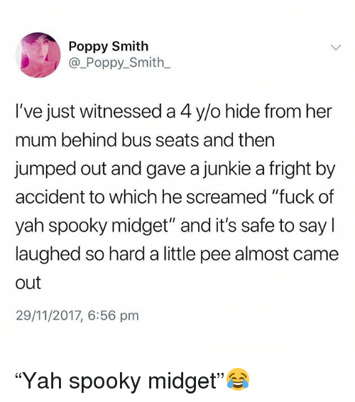 "junkie: Poppy Smith  @_Poppy_Smith  I've just witnessed a 4 y/o hide from her  mum behind bus seats and then  jumped out and gave a junkie a fright by  accident to which he screamed ""fuck of  yah spooky midget"" and it's safe to say l  laughed so hard a little pee almost came  out  29/11/2017, 6:56 pm ""Yah spooky midget""😂"