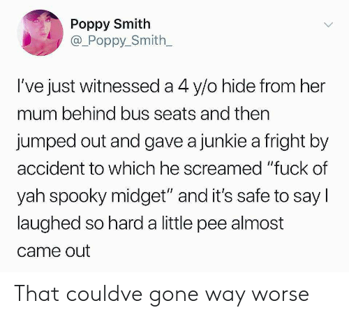 "junkie: Poppy Smith  @_Poppy_Smith  l've just witnessed a 4 y/o hide from her  mum behind bus seats and then  jumped out and gave a junkie a fright by  accident to which he screamed ""fuck of  yah spooky midget"" and it's safe to say l  laughed so hard a little pee almost  came out That couldve gone way worse"